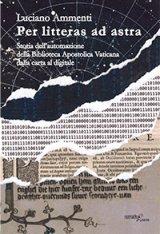 """""""Per litteras ad astra. Storia dell'automazione della Biblioteca Apostolica Vaticana dalla carta al digitale"""" di Luciano Ammenti"""
