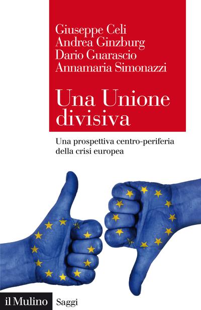 """""""Una Unione divisiva. Una prospettiva centro-periferia della crisi europea"""" di Giuseppe Celi, Andrea Ginzburg, Dario Guarascio e Annamaria Simonazzi"""