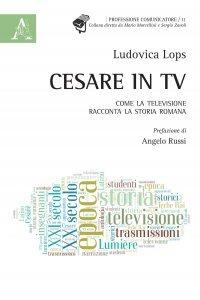 Cesare in tv. Come la televisione racconta la storia romana, Ludovica Lops