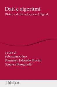 Dati e algoritmi. Diritto e diritti nella società digitale, Tommaso Edoardo Frosini, Sebastiano Faro, Ginevra Peruginelli