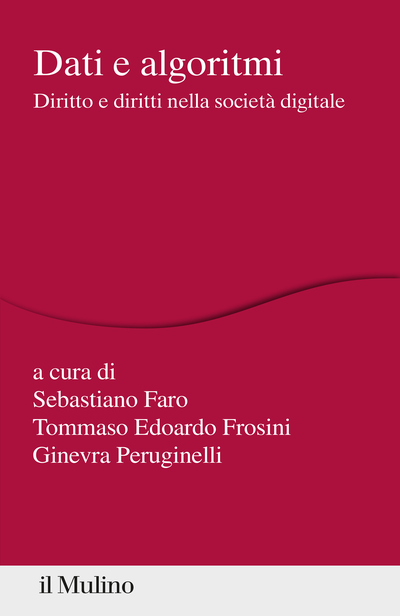 """""""Dati e algoritmi. Diritto e diritti nella società digitale"""" a cura di Tommaso Edoardo Frosini, Sebastiano Faro e Ginevra Peruginelli"""