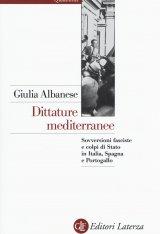 """""""Dittature mediterranee. Sovversioni fasciste e colpi di Stato in Italia, Spagna e Portogallo"""" di Giulia Albanese"""