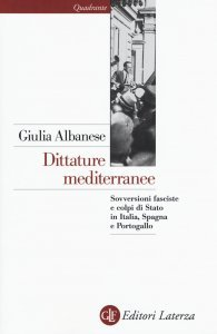 Dittature mediterranee. Sovversioni fasciste e colpi di Stato in Italia, Spagna e Portogallo, Giulia Albanese