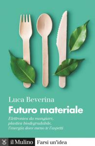 Futuro materiale. Elettronica da mangiare, plastica biodegradabile, l'energia dove meno te l'aspetti, Luca Beverina