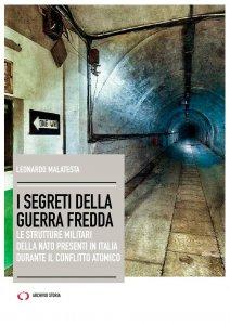I segreti della Guerra Fredda. Le strutture militari della NATO presenti in Italia durante il conflitto atomico, Leonardo Malatesta