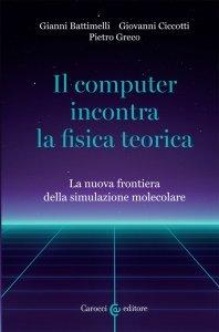 Il computer incontra la fisica teorica. La nuova frontiera della simulazione molecolare, Giovanni Ciccotti, Gianni Battimelli, Pietro Greco