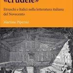 """""""L'antichità «crudele». Etruschi e Italici nella letteratura italiana del Novecento"""" di Martina Piperno"""