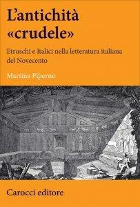 L'antichità «crudele». Etruschi e Italici nella letteratura italiana del Novecento, Martina Piperno