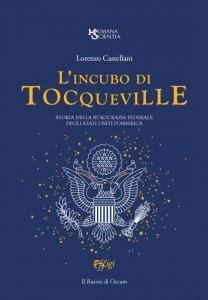 L'incubo di Tocqueville. Storia della burocrazia federale degli Stati Uniti d'America, Lorenzo Castellani