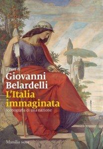 L'Italia immaginata. Iconografia della nazione dall'antichità a oggi, Giovanni Belardelli