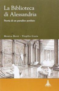 La Biblioteca di Alessandria. Storia di un paradiso perduto, Virgilio Costa, Monica Berti