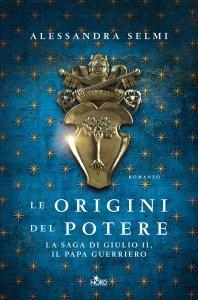 Le origini del potere. La saga di Giulio II, il papa guerriero, Alessandra Selmi