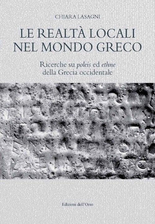 """""""Le realtà locali nel mondo greco. Ricerche su <em>poleis</em> ed <em>ethne</em> della Grecia occidentale"""" di Chiara Lasagni"""