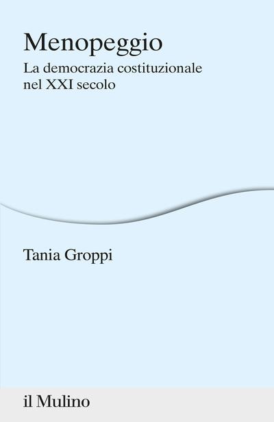 """""""Menopeggio. La democrazia costituzionale nel XXI secolo"""" di Tania Groppi"""
