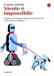 Niente è impossibile. Viaggiare nel tempo, attraversare i buchi neri e altre sfide scientifiche, Cosimo Bambi