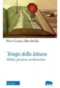 Tempi della lettura. Media, pensiero, accelerazione, Pier Cesare Rivoltella
