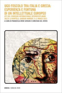 Ugo Foscolo tra Italia e Grecia: esperienza e fortuna di un intellettuale europeo, Francesca Irene Sensini, Christian Del Vento