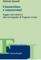 """""""Umanesimo e umanesimi. Saggio introduttivo alla storiografia di Eugenio Garin"""" di Stefania Zanardi"""