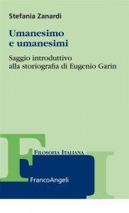Umanesimo e umanesimi. Saggio introduttivo alla storiografia di Eugenio Garin, Stefania Zanardi