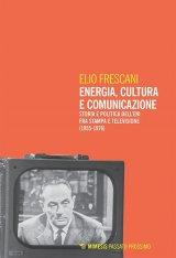 """""""Energia, cultura e comunicazione. Storia e politica dell'Eni fra stampa e televisione (1955-1976) """" di Elio Frescani"""