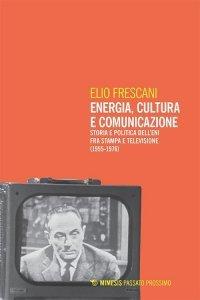 Energia, cultura e comunicazione. Storia e politica dell'Eni fra stampa e televisione (1955-1976), Elio Frescani