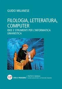 Filologia, letteratura, computer. Idee e strumenti per l'informatica umanistica, Guido Milanese