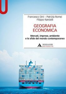 Geografia economica. Mercati, imprese, ambiente e le sfide del mondo contemporaneo, Francesco Dini, Patrizia Romei, Filippo Randelli