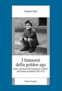 I fantasmi della golden age. Paura e incertezza nell'immaginario collettivo dell'Europa occidentale (1945-1975), Gianni Silei