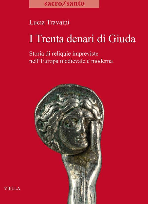 """""""I Trenta denari di Giuda. Storia di reliquie impreviste nell'Europa medievale e moderna"""" di Lucia Travaini"""