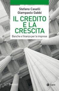 Il credito e la crescita. Banche e finanza per le imprese, Stefano Caselli, Giampaolo Gabbi