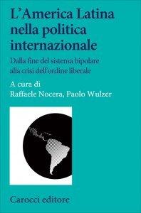L'America Latina nella politica internazionale. Dalla fine del sistema bipolare alla crisi dell'ordine liberale, Raffaele Nocera, Paolo Wulzer