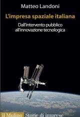 """""""L'impresa spaziale italiana. Dall'intervento pubblico all'innovazione tecnologica"""" di Matteo Landoni"""