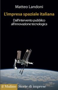 L'impresa spaziale italiana. Dall'intervento pubblico all'innovazione tecnologica, Matteo Landoni