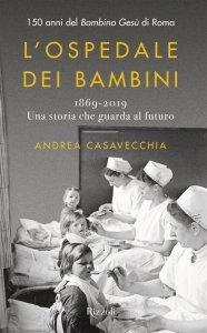 L'ospedale dei bambini. 1869-2019. Una storia che guarda al futuro, Andrea Casavecchia