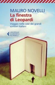 La finestra di Leopardi. Viaggio nelle case dei grandi scrittori italiani, Mauro Novelli