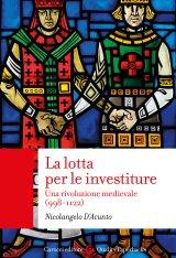 """""""La lotta per le investiture. Una rivoluzione medievale (998-1122)"""" di Nicolangelo D'Acunto"""