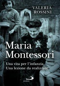 Maria Montessori. Una vita per l'infanzia. Una lezione da realizzare, Valeria Rossini