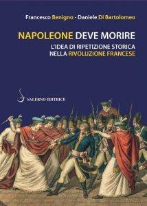 Napoleone deve morire. L'idea di ripetizione storica nella Rivoluzione francese, Francesco Benigno, Daniele Di Bartolomeo