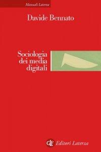 Sociologia dei media digitali. Relazioni sociali e processi comunicativi del web partecipativo, Davide Bennato