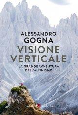 """""""Visione verticale. La grande avventura dell'alpinismo"""" di Alessandro Gogna"""