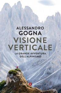 Visione verticale. La grande avventura dell'alpinismo, Alessandro Gogna