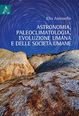 """""""Astronomia, paleoclimatologia, evoluzione umana e delle società umane"""" di Elio Antonello"""