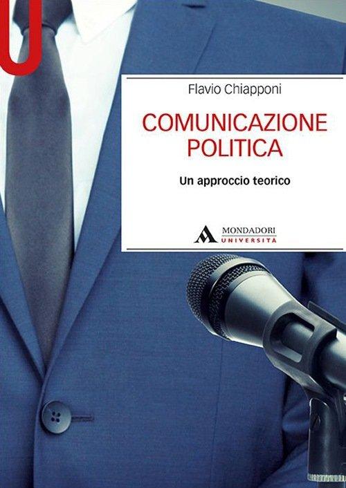 """""""Comunicazione politica. Un approccio teorico"""" di Flavio Chiapponi"""