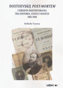 Dostoevskij post-mortem. L'eredità dostoevskiana tra editoria, stato e società (1881-1910), Raffaella Vassena