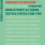 """""""Ignoranza ed erudizione. L'Italia dei dogmi di fronte all'Europa scettica e critica (1500-1750)"""" di Paolo Cherchi"""