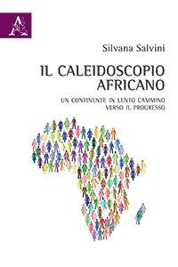 Il caleidoscopio africano. Un continente in lento cammino verso il progresso, Silvana Salvini