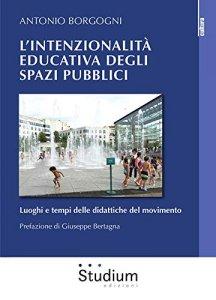 L'intenzionalità educativa degli spazi pubblici. Luoghi e tempi delle didattiche del movimento, Antonio Borgogni