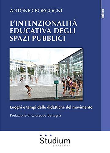 """""""L'intenzionalità educativa degli spazi pubblici. Luoghi e tempi delle didattiche del movimento"""" di Antonio Borgogni"""