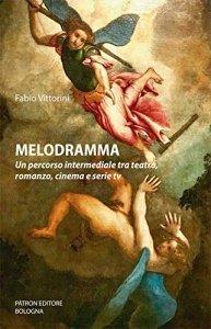 Melodramma. Un percorso intermediale tra teatro, romanzo, cinema e serie tv, Fabio Vittorini