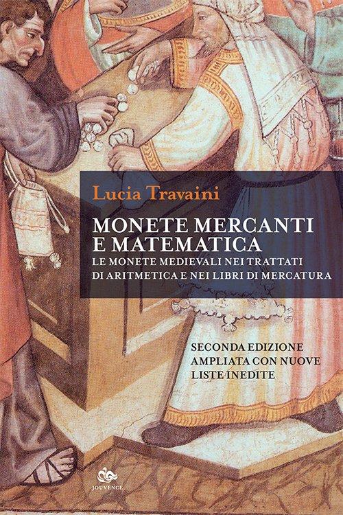"""""""Monete, mercanti e matematica. Le monete medievali nei trattati di aritmetica e nei libri di mercatura"""" di Lucia Travaini"""